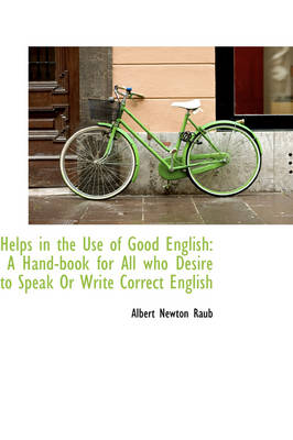 Helps in the Use of Good English: A Hand-Book for All Who Desire to Speak or Write Correct English