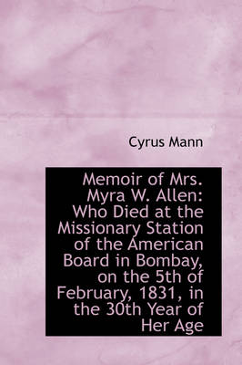 Memoir of Mrs. Myra W. Allen: Who Died at the Missionary Station of the American Board in Bombay, on
