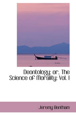 Deontology or the Science of Morality: Vol. I