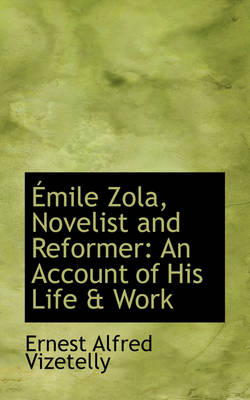 Emile Zola, Novelist and Reformer: An Account of His Life & Work