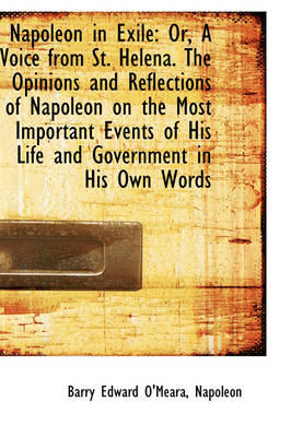 Napoleon in Exile: Or, a Voice from St. Helena. the Opinions and Reflections of Napoleon on the Most