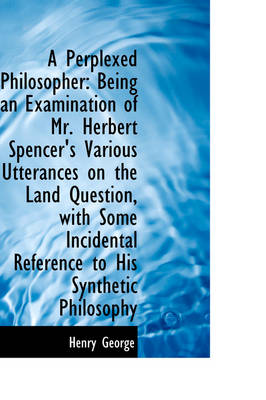 A Perplexed Philosopher: Being an Examination of Mr. Herbert Spencer's Various Utterances on the LAN