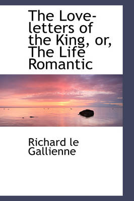 The Love-Letters of the King, Or, the Life Romantic