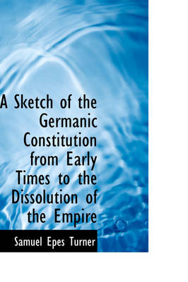 A Sketch of the Germanic Constitution from Early Times to the Dissolution of the Empire