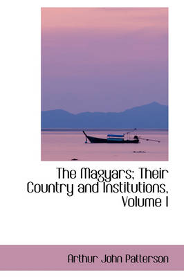 The Magyars; Their Country and Institutions, Volume I