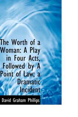 The Worth of a Woman: A Play in Four Acts, Followed by a Point of Law; A Dramatic Incident