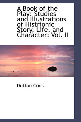A Book of the Play: Studies and Illustrations of Histrionic Story, Life, and Character: Vol. II