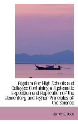 Algebra for High Schools and Colleges: Containing a Systematic Exposition and Application of the Ele