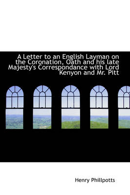 A Letter to an English Layman on the Coronation, Oath and His Late Majesty's Correspondance with Lor