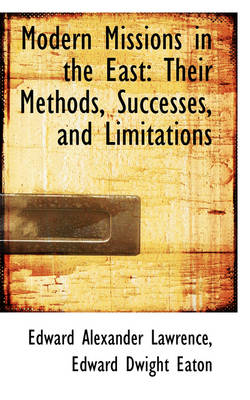 Modern Missions in the East: Their Methods, Successes, and Limitations
