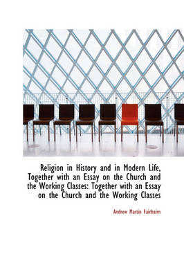 Religion in History and in Modern Life, Together with an Essay on the Church and the Working Classes