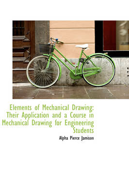 Elements of Mechanical Drawing: Their Application and a Course in Mechanical Drawing for Engineering