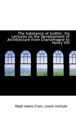 The Substance of Gothic: Six Lectures on the Development of Architecture from Charlemagne to Henry V