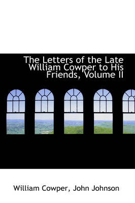 The Letters of the Late William Cowper to His Friends, Volume II