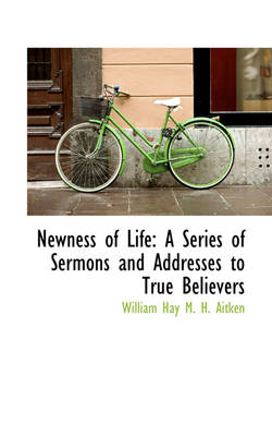 Newness of Life: A Series of Sermons and Addresses to True Believers