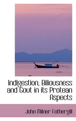 Indigestion, Biliousness and Gout in Its Protean Aspects