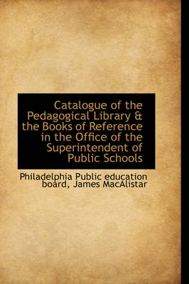 Catalogue of the Pedagogical Library & the Books of Reference in the Office of the Superintendent of