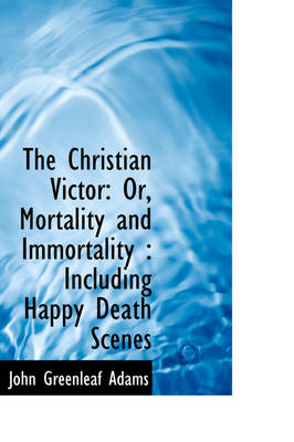 The Christian Victor: Or, Mortality and Immortality: Including Happy Death Scenes