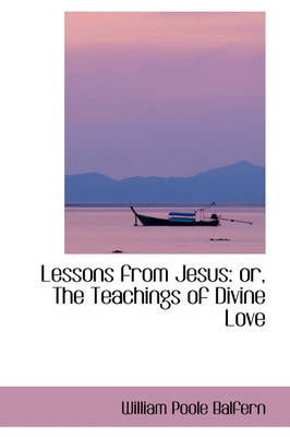 Lessons from Jesus: Or, the Teachings of Divine Love