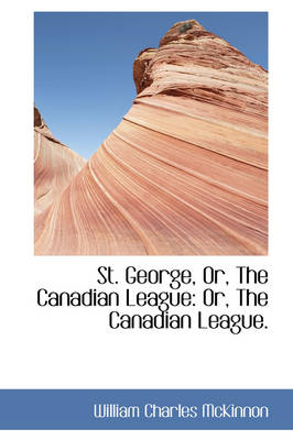 St. George, Or, the Canadian League: Or, the Canadian League.
