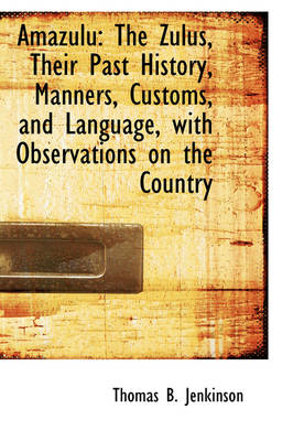 Amazulu: The Zulus, Their Past History, Manners, Customs, and Language, with Observations on the Cou