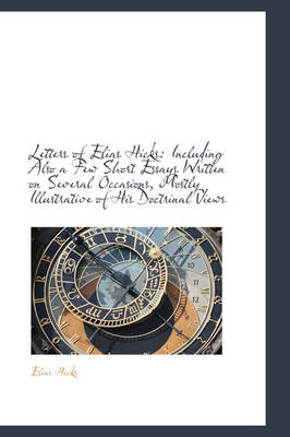 Letters of Elias Hicks: Including Also a Few Short Essays Written on Several Occasions, Mostly Illus