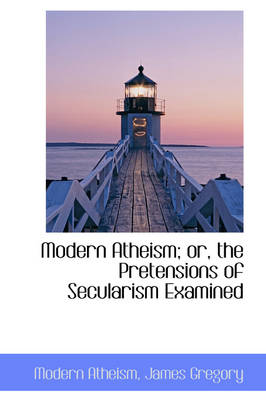 Modern Atheism; Or, the Pretensions of Secularism Examined