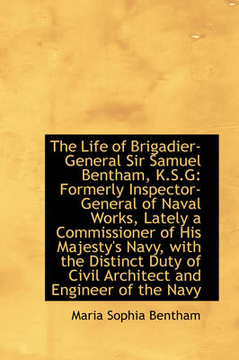 The Life of Brigadier-General Sir Samuel Bentham, K.S.G: Formerly Inspector-General of Naval Works