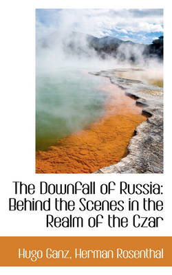 The Downfall of Russia: Behind the Scenes in the Realm of the Czar