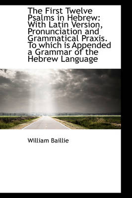 The First Twelve Psalms in Hebrew: With Latin Version, Pronunciation and Grammatical Praxis. to Whic
