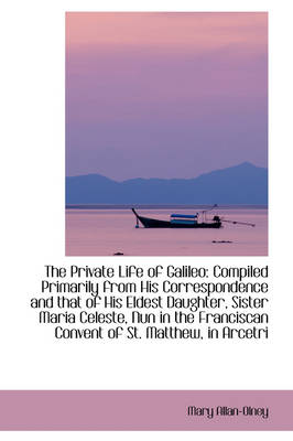 The Private Life of Galileo: Compiled Primarily from His Correspondence