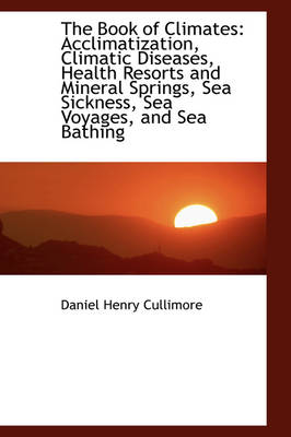 The Book of Climates: Acclimatization, Climatic Diseases, Health Resorts and Mineral Springs, Sea Si