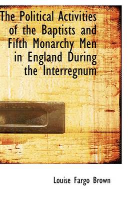 The Political Activities of the Baptists and Fifth Monarchy Men in England During the Interregnum