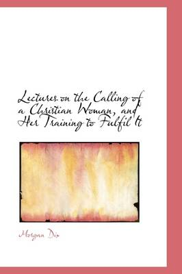 Lectures on the Calling of a Christian Woman, and Her Training to Fulfil It