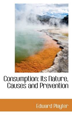Consumption: Its Nature, Causes and Prevention