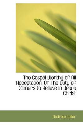 The Gospel Worthy of All Acceptation: Or the Duty of Sinners to Believe in Jesus Christ