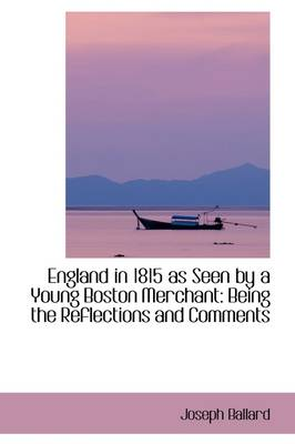 England in 1815 as Seen by a Young Boston Merchant: Being the Reflections and Comments