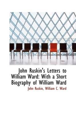John Ruskin's Letters to William Ward: With a Short Biography of William Ward