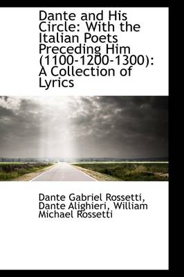 Dante and His Circle: With the Italian Poets Preceding Him (1100-1200-1300): A Collection of Lyrics