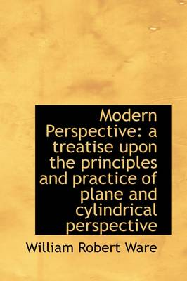 Modern Perspective: A Treatise Upon the Principles and Practice of Plane and Cylindrical Perspective