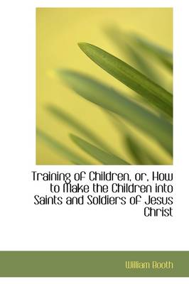 Training of Children, Or, How to Make the Children Into Saints and Soldiers of Jesus Christ