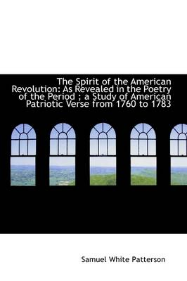 The Spirit of the American Revolution: As Revealed in the Poetry of the Period; A Study of American