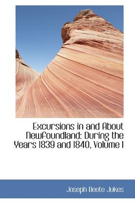 Excursions in and about Newfoundland: During the Years 1839 and 1840, Volume I