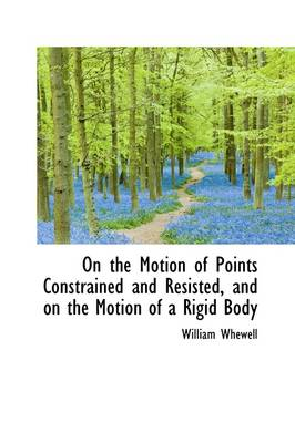 On the Motion of Points Constrained and Resisted, and on the Motion of a Rigid Body
