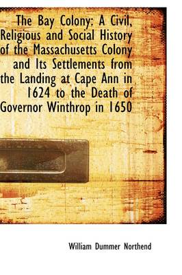 The Bay Colony: A Civil, Religious and Social History of the Massachusetts Colony and Its Settlement