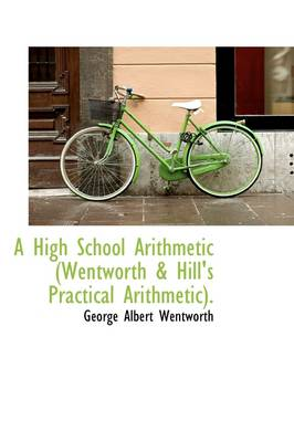 A High School Arithmetic: Wentworth and Hill's Practical Arithmetic