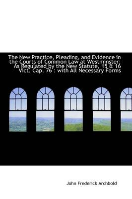 The New Practice, Pleading, and Evidence in the Courts of Common Law at Westminster