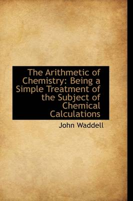 The Arithmetic of Chemistry: Being a Simple Treatment of the Subject of Chemical Calculations