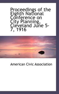 Proceedings of the Eighth National Conference on City Planning, Cleveland June 5-7, 1916