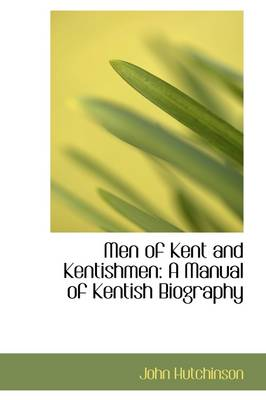 Men of Kent and Kentishmen: A Manual of Kentish Biography